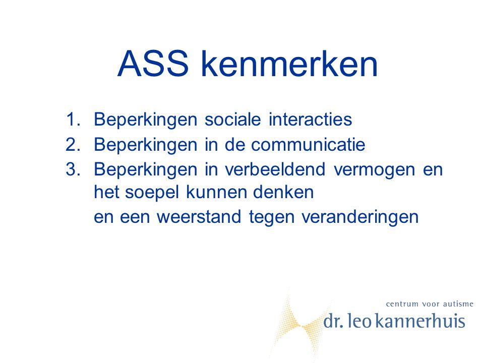 ASS kenmerken 1.Beperkingen sociale interacties 2.Beperkingen in de communicatie 3.Beperkingen in verbeeldend vermogen en het soepel kunnen denken en