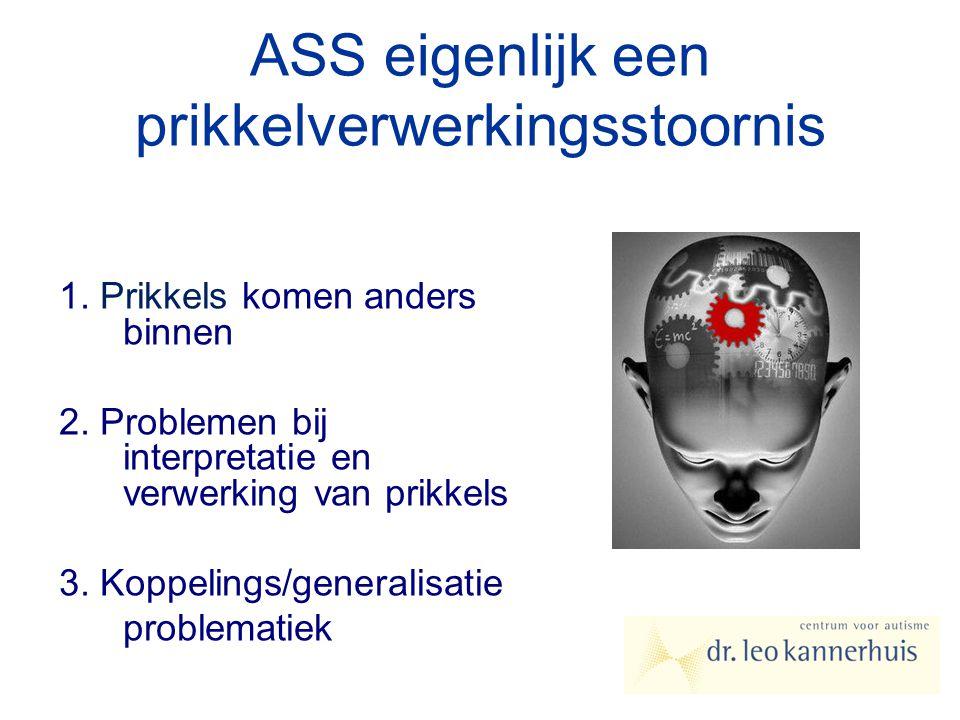 ASS eigenlijk een prikkelverwerkingsstoornis 1. Prikkels komen anders binnen 2. Problemen bij interpretatie en verwerking van prikkels 3. Koppelings/g
