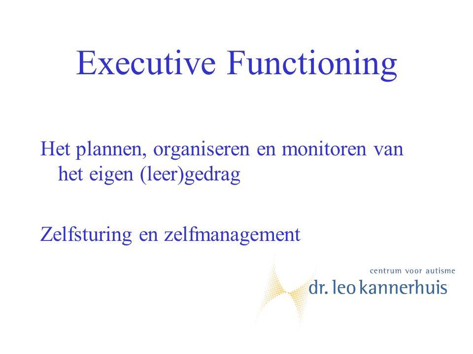 Executive Functioning Het plannen, organiseren en monitoren van het eigen (leer)gedrag Zelfsturing en zelfmanagement