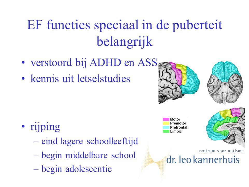 EF functies speciaal in de puberteit belangrijk verstoord bij ADHD en ASS kennis uit letselstudies rijping –eind lagere schoolleeftijd –begin middelba