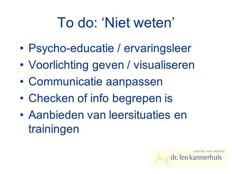 To do: 'Niet weten' Psycho-educatie / ervaringsleer Voorlichting geven / visualiseren Communicatie aanpassen Checken of info begrepen is Aanbieden van