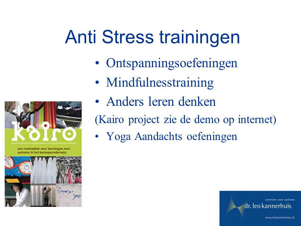 Anti Stress trainingen Ontspanningsoefeningen Mindfulnesstraining Anders leren denken (Kairo project zie de demo op internet) Yoga Aandachts oefeninge