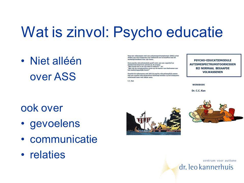 Wat is zinvol: Psycho educatie Niet alléén over ASS ook over gevoelens communicatie relaties