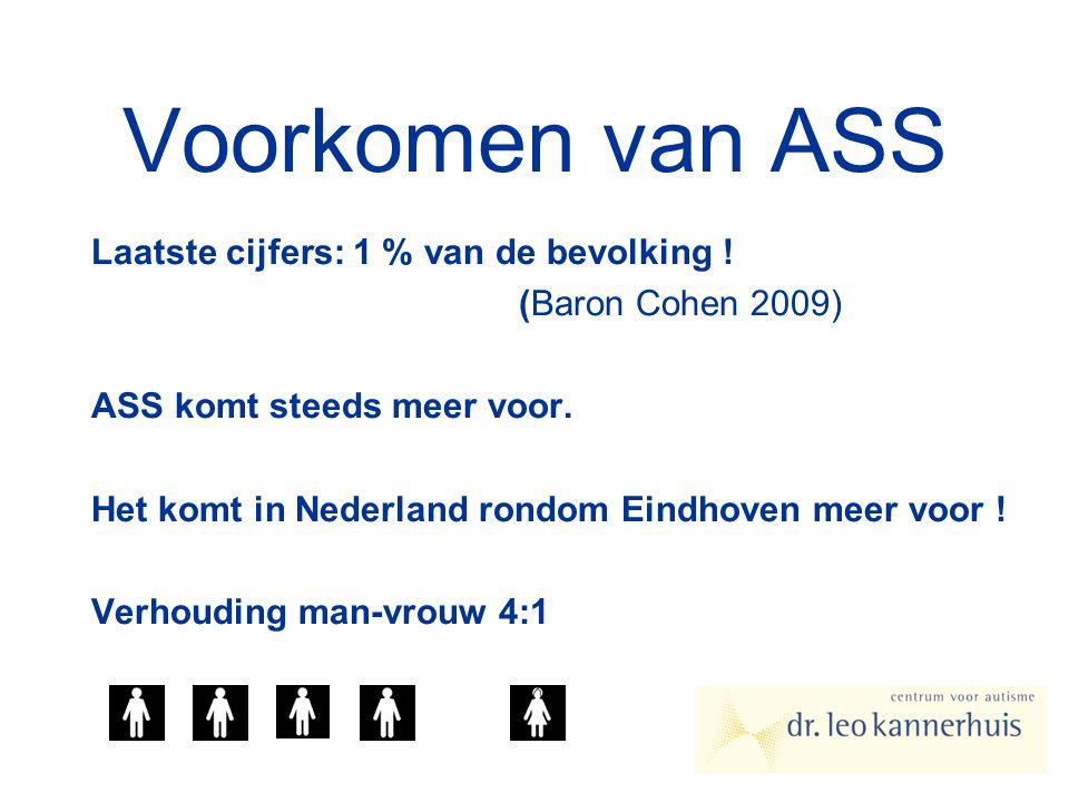 Voorkomen van ASS Laatste cijfers: 1 % van de bevolking ! (Baron Cohen 2009) ASS komt steeds meer voor. Het komt in Nederland rondom Eindhoven meer vo