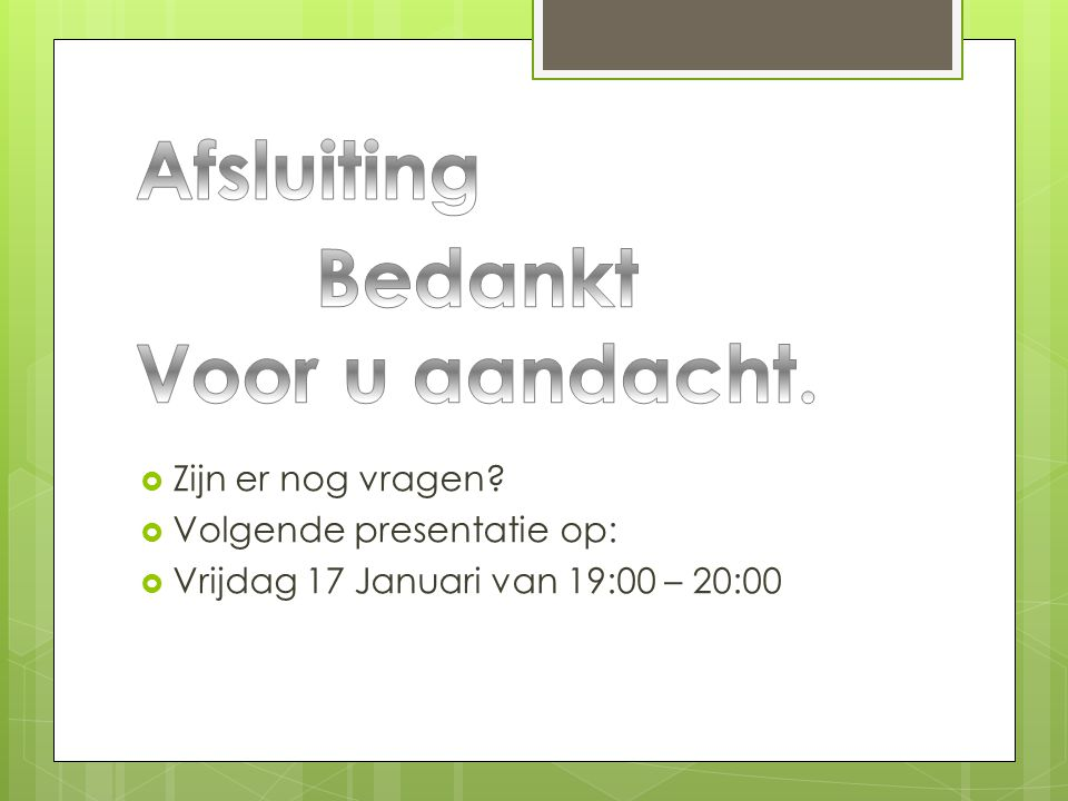  Zijn er nog vragen?  Volgende presentatie op:  Vrijdag 17 Januari van 19:00 – 20:00