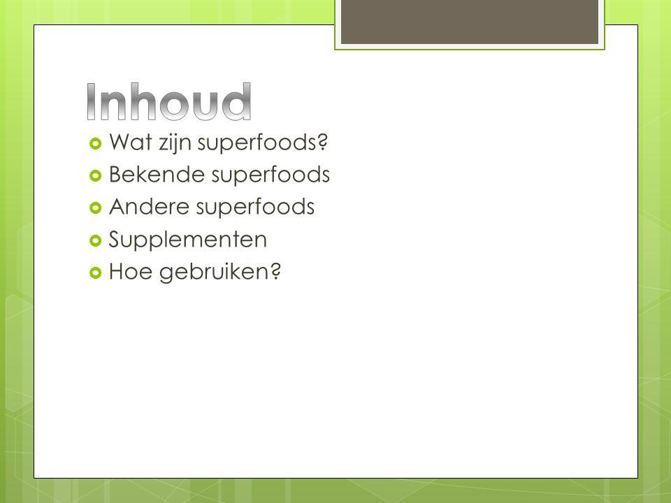  Wat zijn superfoods?  Bekende superfoods  Andere superfoods  Supplementen  Hoe gebruiken?