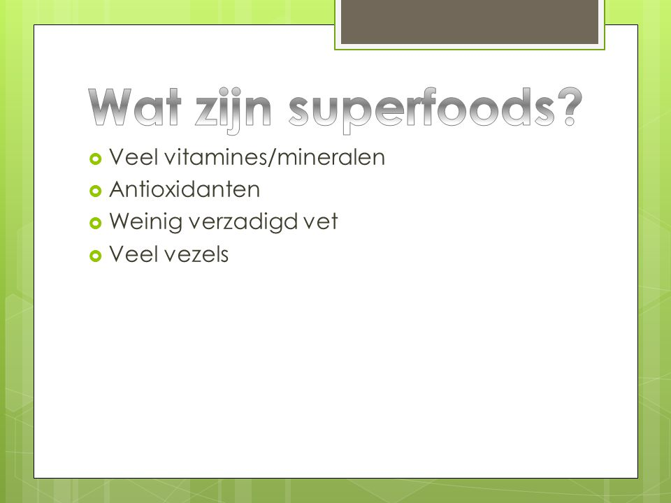  Veel vitamines/mineralen  Antioxidanten  Weinig verzadigd vet  Veel vezels
