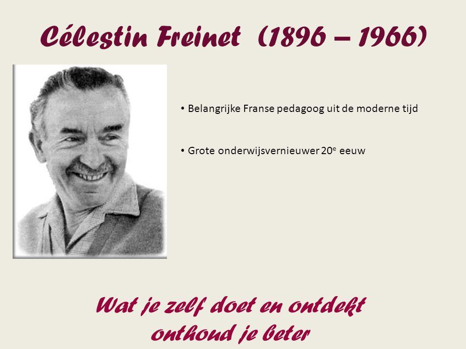 Célestin Freinet (1896 – 1966) Belangrijke Franse pedagoog uit de moderne tijd Grote onderwijsvernieuwer 20 e eeuw Wat je zelf doet en ontdekt onthoud je beter