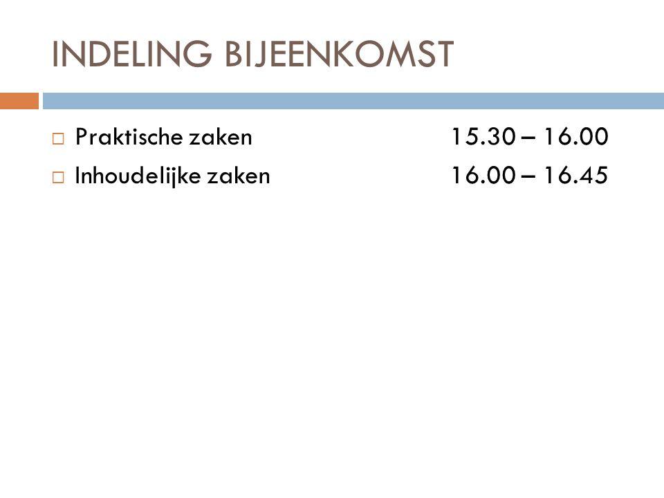 INDELING BIJEENKOMST  Praktische zaken 15.30 – 16.00  Inhoudelijke zaken16.00 – 16.45