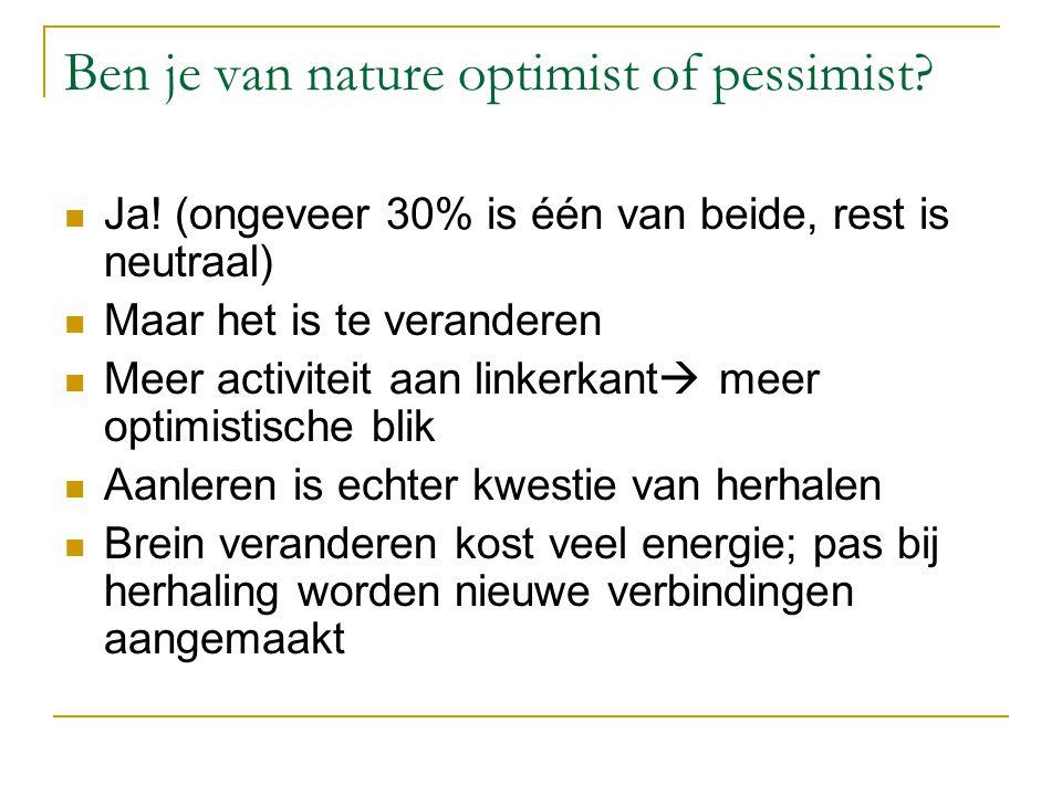 Ben je van nature optimist of pessimist? Ja! (ongeveer 30% is één van beide, rest is neutraal) Maar het is te veranderen Meer activiteit aan linkerkan