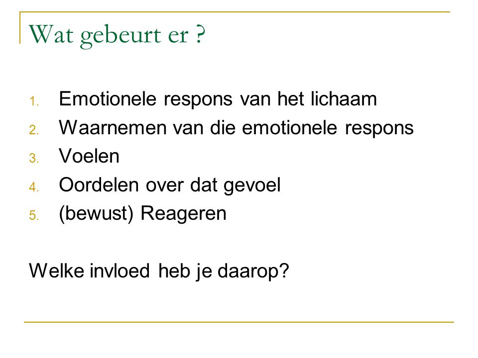 Wat gebeurt er ? 1. Emotionele respons van het lichaam 2. Waarnemen van die emotionele respons 3. Voelen 4. Oordelen over dat gevoel 5. (bewust) Reage