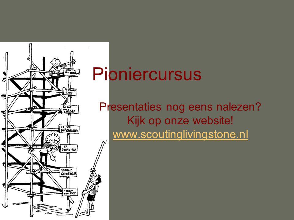 Pioniercursus Presentaties nog eens nalezen Kijk op onze website! www.scoutinglivingstone.nl
