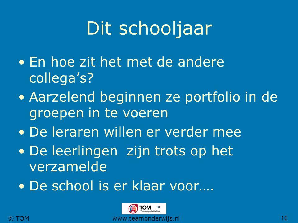 10 © TOMwww.teamonderwijs.nl Dit schooljaar En hoe zit het met de andere collega's? Aarzelend beginnen ze portfolio in de groepen in te voeren De lera