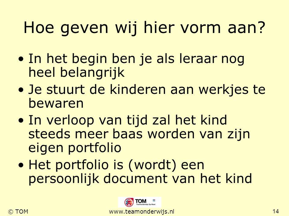 14 © TOMwww.teamonderwijs.nl Hoe geven wij hier vorm aan? In het begin ben je als leraar nog heel belangrijk Je stuurt de kinderen aan werkjes te bewa