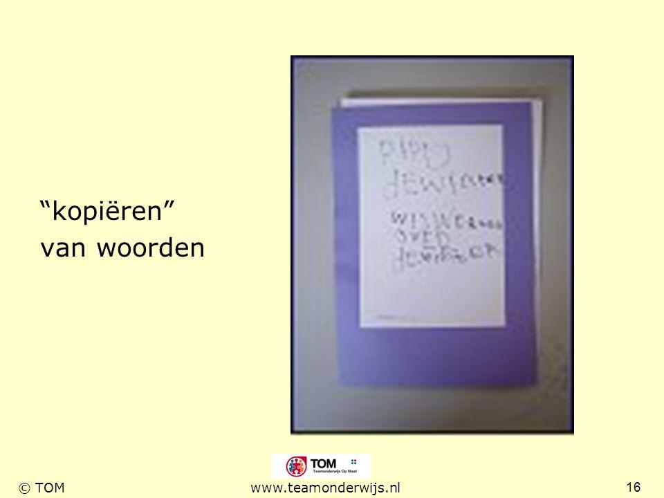 """16 © TOMwww.teamonderwijs.nl """"kopiëren"""" van woorden"""