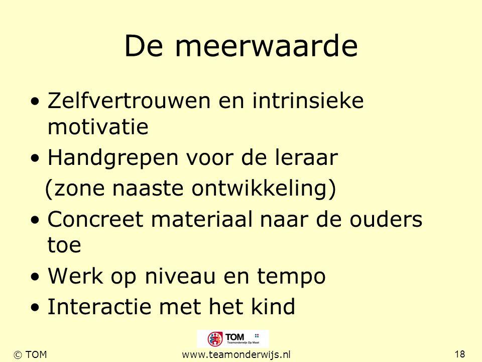 18 © TOMwww.teamonderwijs.nl De meerwaarde Zelfvertrouwen en intrinsieke motivatie Handgrepen voor de leraar (zone naaste ontwikkeling) Concreet mater