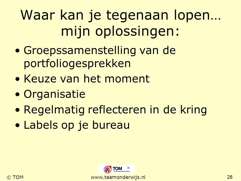 26 © TOMwww.teamonderwijs.nl Waar kan je tegenaan lopen… mijn oplossingen: Groepssamenstelling van de portfoliogesprekken Keuze van het moment Organis