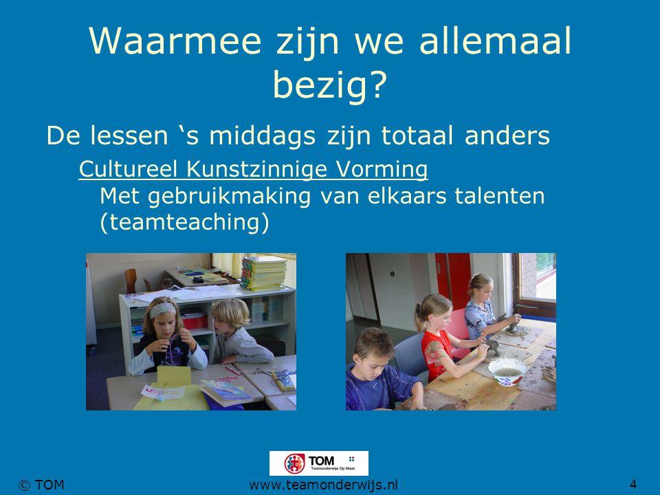 4 © TOMwww.teamonderwijs.nl Waarmee zijn we allemaal bezig? De lessen 's middags zijn totaal anders Cultureel Kunstzinnige Vorming Met gebruikmaking v