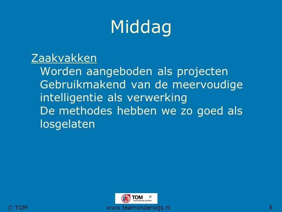5 © TOMwww.teamonderwijs.nl Middag Zaakvakken Worden aangeboden als projecten Gebruikmakend van de meervoudige intelligentie als verwerking De methode