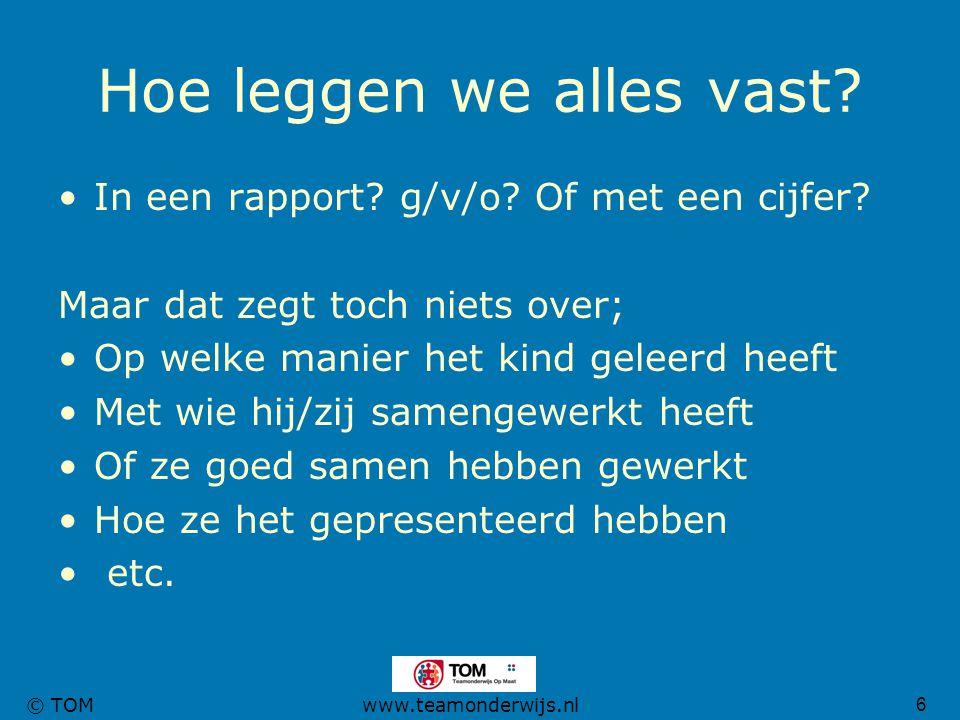 6 © TOMwww.teamonderwijs.nl Hoe leggen we alles vast? In een rapport? g/v/o? Of met een cijfer? Maar dat zegt toch niets over; Op welke manier het kin