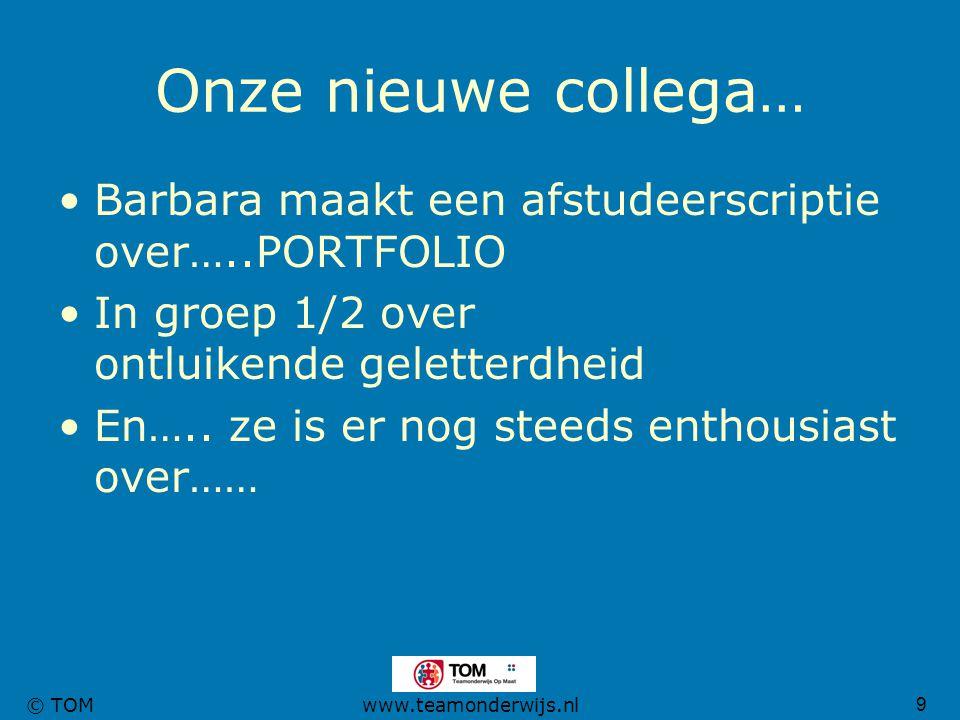 9 © TOMwww.teamonderwijs.nl Onze nieuwe collega… Barbara maakt een afstudeerscriptie over…..PORTFOLIO In groep 1/2 over ontluikende geletterdheid En….