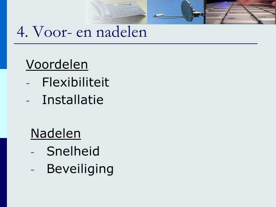 4. Voor- en nadelen Voordelen - Flexibiliteit - Installatie Nadelen - Snelheid - Beveiliging