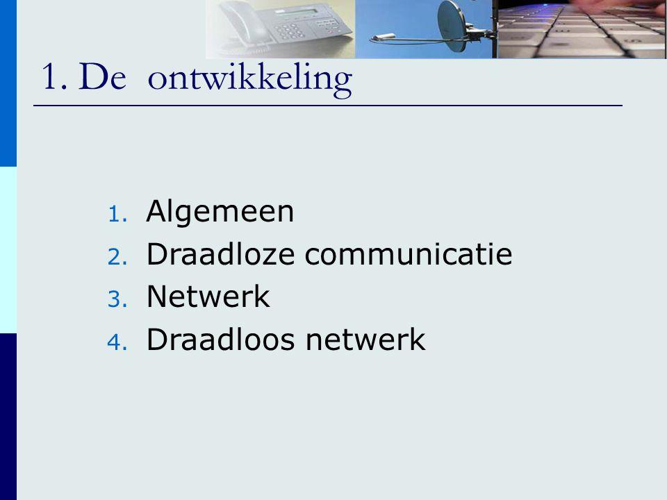 1. De ontwikkeling 1. Algemeen 2. Draadloze communicatie 3. Netwerk 4. Draadloos netwerk