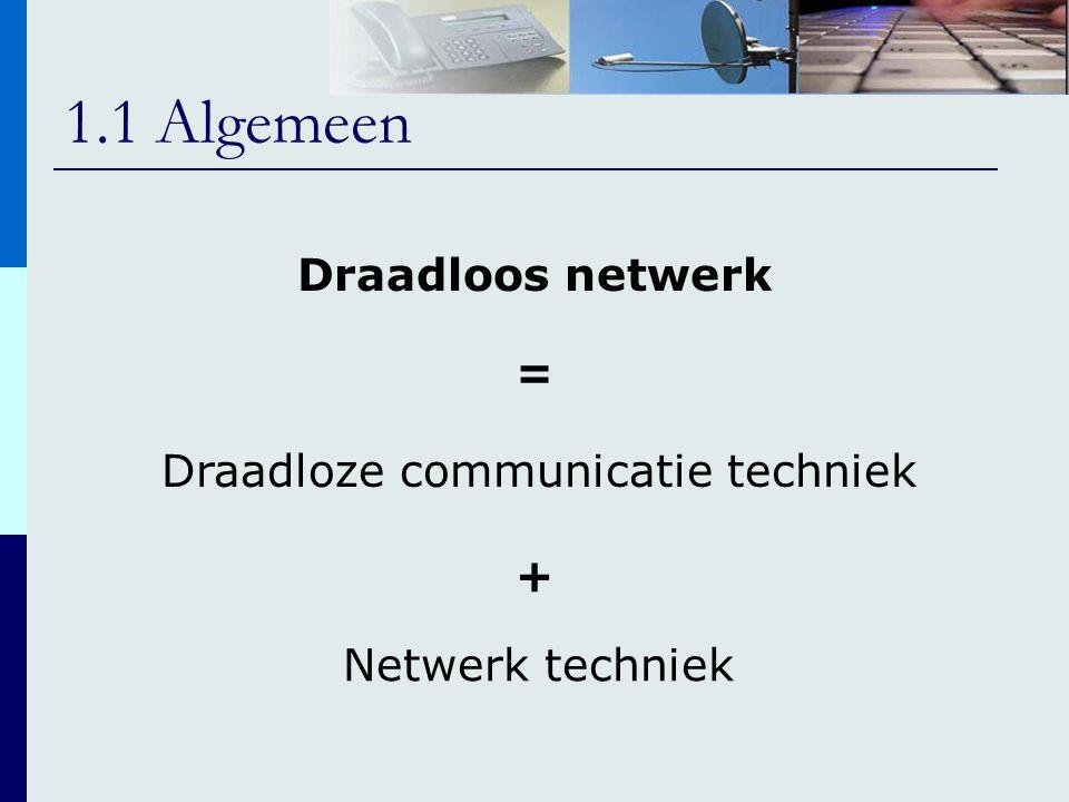 1.1 Algemeen Draadloos netwerk = Draadloze communicatie techniek Netwerk techniek +