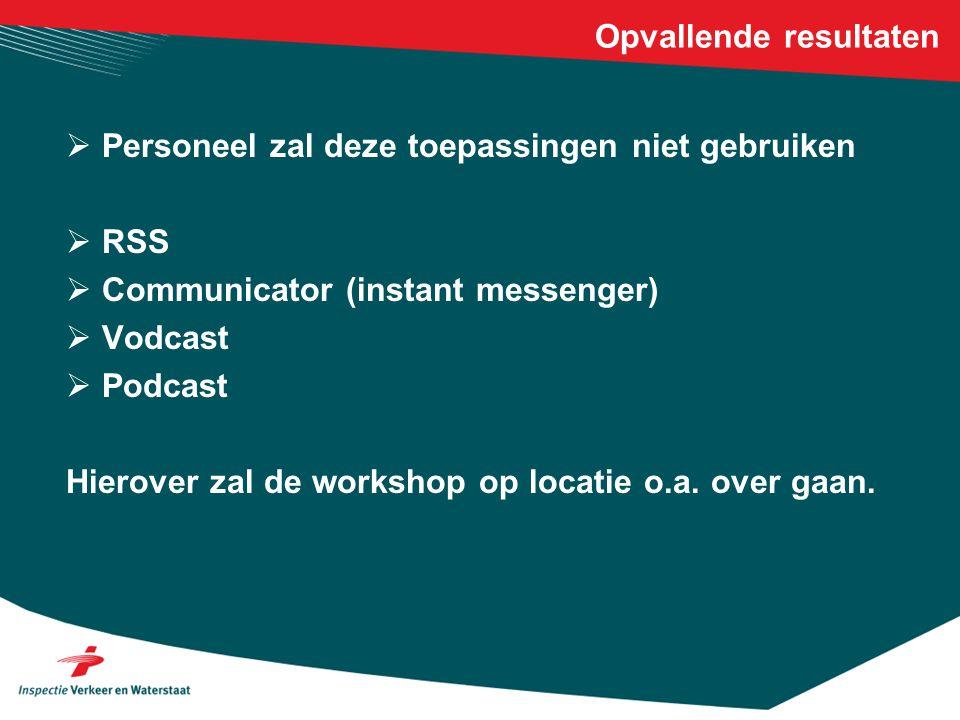 Opvallende resultaten  Personeel zal deze toepassingen niet gebruiken  RSS  Communicator (instant messenger)  Vodcast  Podcast Hierover zal de workshop op locatie o.a.