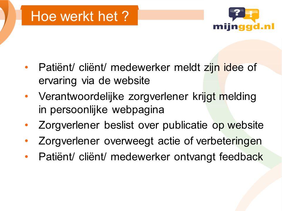 Patiënt/ cliënt/ medewerker meldt zijn idee of ervaring via de website Verantwoordelijke zorgverlener krijgt melding in persoonlijke webpagina Zorgver