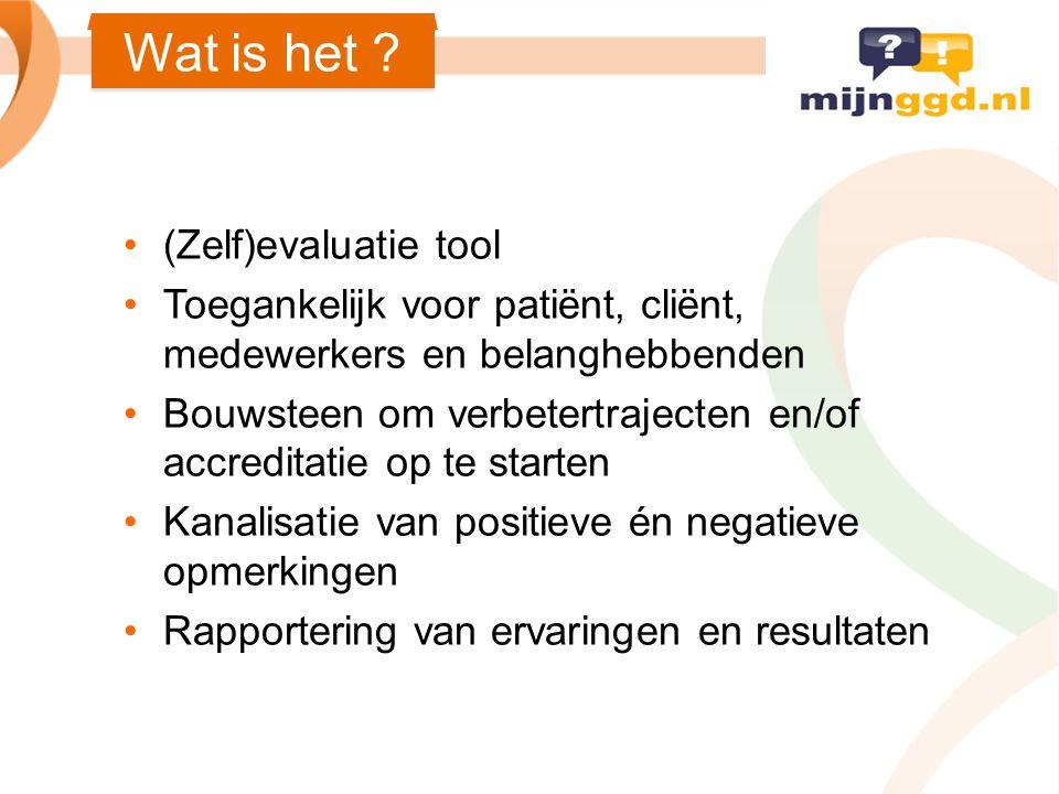 Wat is het ? (Zelf)evaluatie tool Toegankelijk voor patiënt, cliënt, medewerkers en belanghebbenden Bouwsteen om verbetertrajecten en/of accreditatie