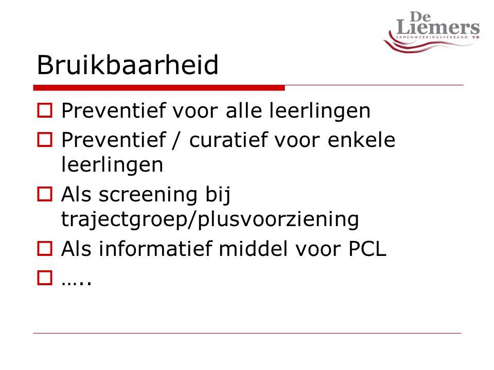 Bruikbaarheid  Preventief voor alle leerlingen  Preventief / curatief voor enkele leerlingen  Als screening bij trajectgroep/plusvoorziening  Als informatief middel voor PCL  …..