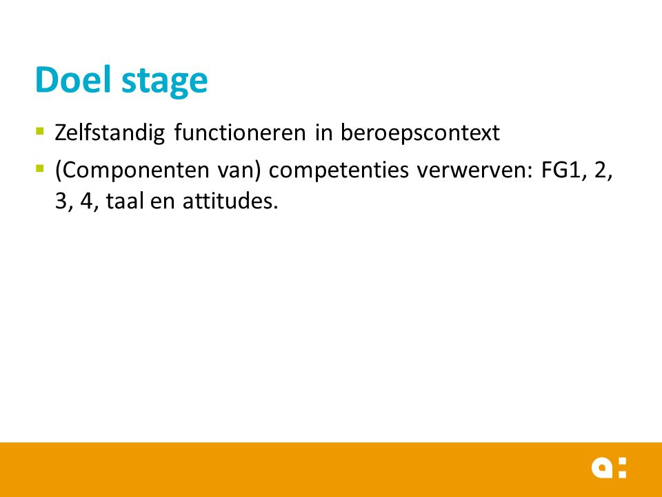 Zelfstandig functioneren in beroepscontext  (Componenten van) competenties verwerven: FG1, 2, 3, 4, taal en attitudes. Doel stage