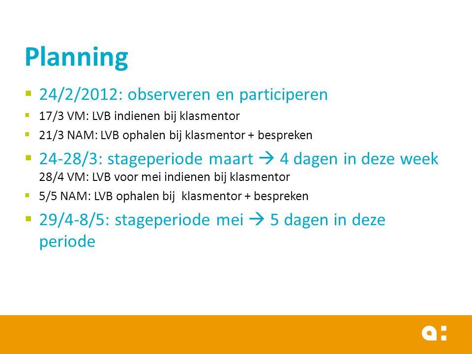  24/2/2012: observeren en participeren  17/3 VM: LVB indienen bij klasmentor  21/3 NAM: LVB ophalen bij klasmentor + bespreken  24-28/3: stageperiode maart  4 dagen in deze week 28/4 VM: LVB voor mei indienen bij klasmentor  5/5 NAM: LVB ophalen bij klasmentor + bespreken  29/4-8/5: stageperiode mei  5 dagen in deze periode Planning