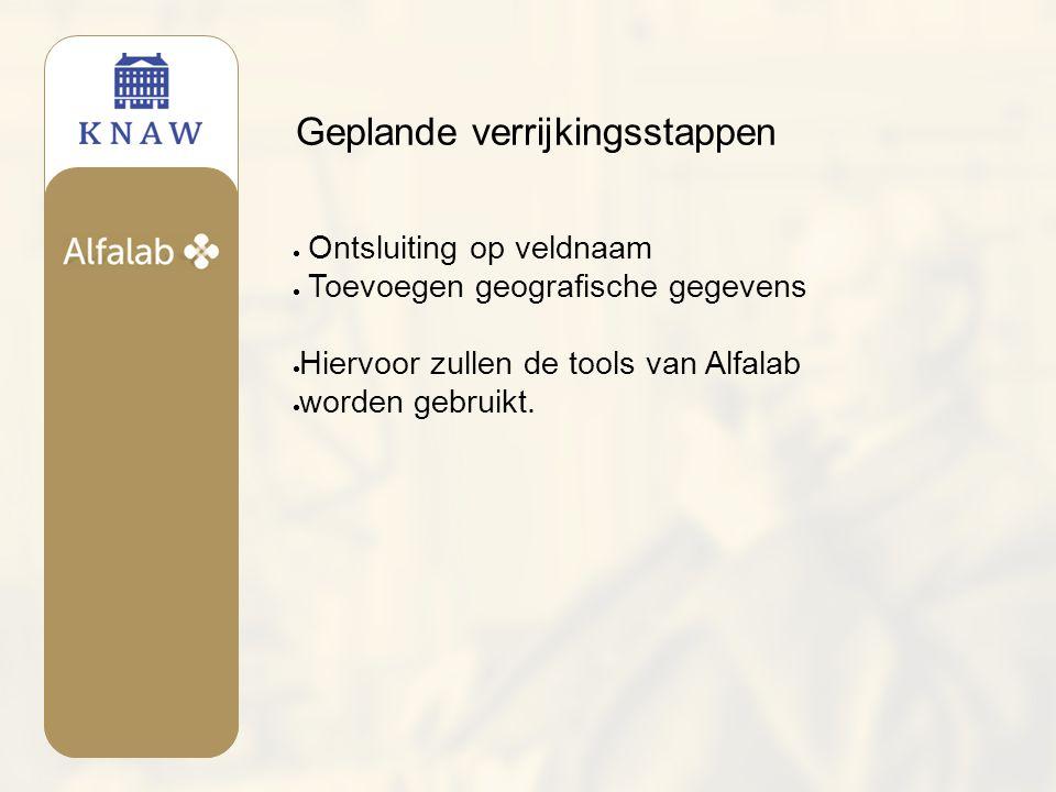Geplande verrijkingsstappen  Ontsluiting op veldnaam  Toevoegen geografische gegevens  Hiervoor zullen de tools van Alfalab  worden gebruikt.