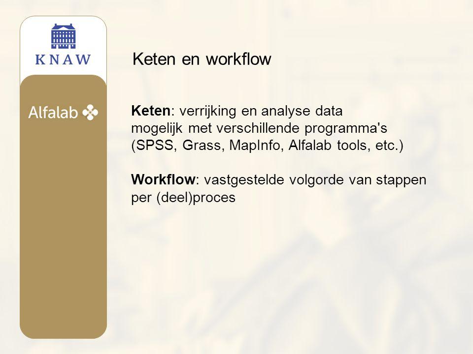 Keten en workflow Keten: verrijking en analyse data mogelijk met verschillende programma s (SPSS, Grass, MapInfo, Alfalab tools, etc.) Workflow: vastgestelde volgorde van stappen per (deel)proces