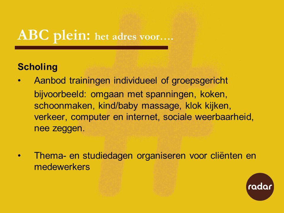ABC plein: het adres voor…. Scholing Aanbod trainingen individueel of groepsgericht bijvoorbeeld: omgaan met spanningen, koken, schoonmaken, kind/baby