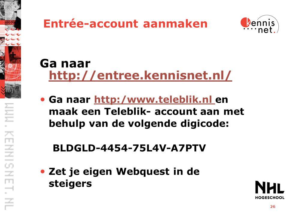 26 Entrée-account aanmaken Ga naar http://entree.kennisnet.nl/ http://entree.kennisnet.nl/ Ga naar http:/www.teleblik.nl en maak een Teleblik- account aan met behulp van de volgende digicode: BLDGLD-4454-75L4V-A7PTVhttp:/www.teleblik.nl Zet je eigen Webquest in de steigers