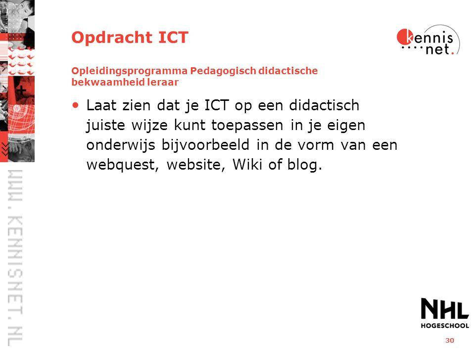 30 Opdracht ICT Opleidingsprogramma Pedagogisch didactische bekwaamheid leraar Laat zien dat je ICT op een didactisch juiste wijze kunt toepassen in je eigen onderwijs bijvoorbeeld in de vorm van een webquest, website, Wiki of blog.