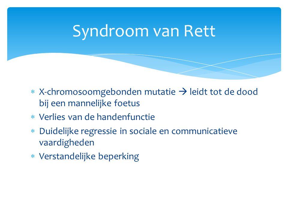  X-chromosoomgebonden mutatie  leidt tot de dood bij een mannelijke foetus  Verlies van de handenfunctie  Duidelijke regressie in sociale en communicatieve vaardigheden  Verstandelijke beperking Syndroom van Rett