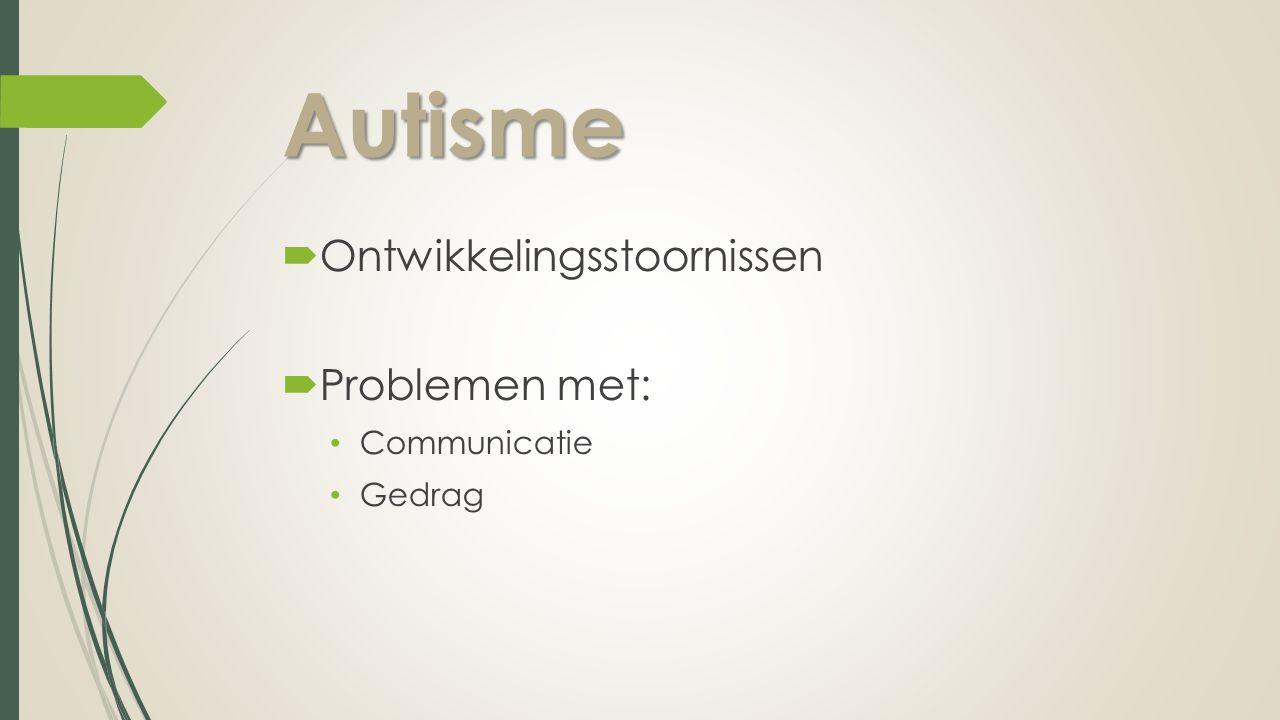 Autisme  Ontwikkelingsstoornissen  Problemen met: Communicatie Gedrag