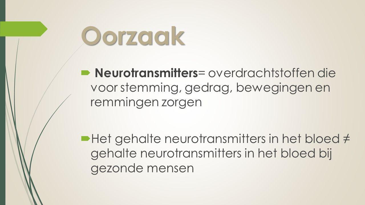 Oorzaak  Neurotransmitters = overdrachtstoffen die voor stemming, gedrag, bewegingen en remmingen zorgen  Het gehalte neurotransmitters in het bloed