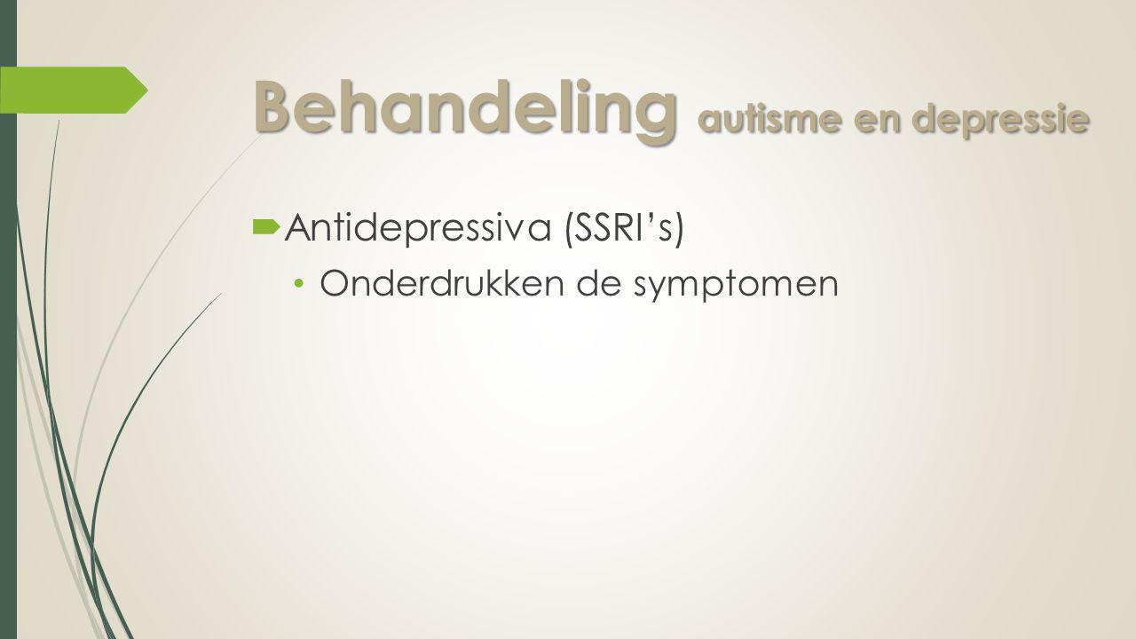 Behandeling autisme en depressie  Antidepressiva (SSRI's) Onderdrukken de symptomen