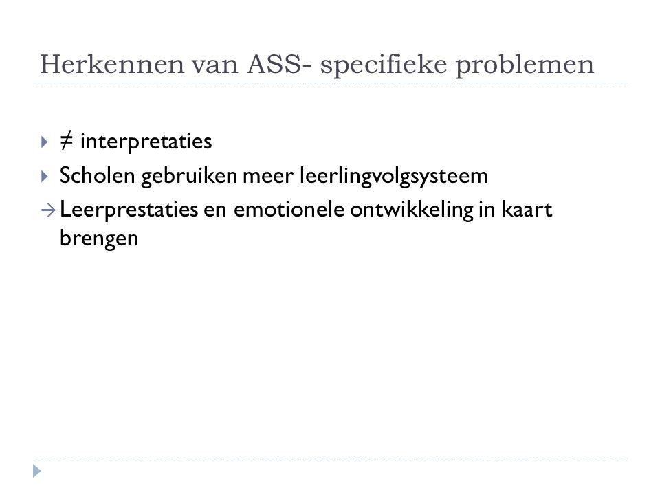 Herkennen van ASS- specifieke problemen  ≠ interpretaties  Scholen gebruiken meer leerlingvolgsysteem  Leerprestaties en emotionele ontwikkeling in