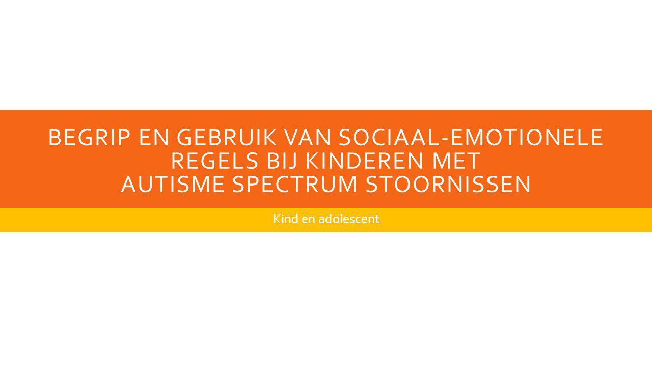 BEGRIP EN GEBRUIK VAN SOCIAAL-EMOTIONELE REGELS BIJ KINDEREN MET AUTISME SPECTRUM STOORNISSEN Kind en adolescent
