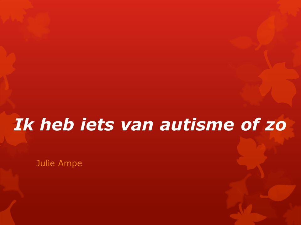 Ik heb iets van autisme of zo Julie Ampe
