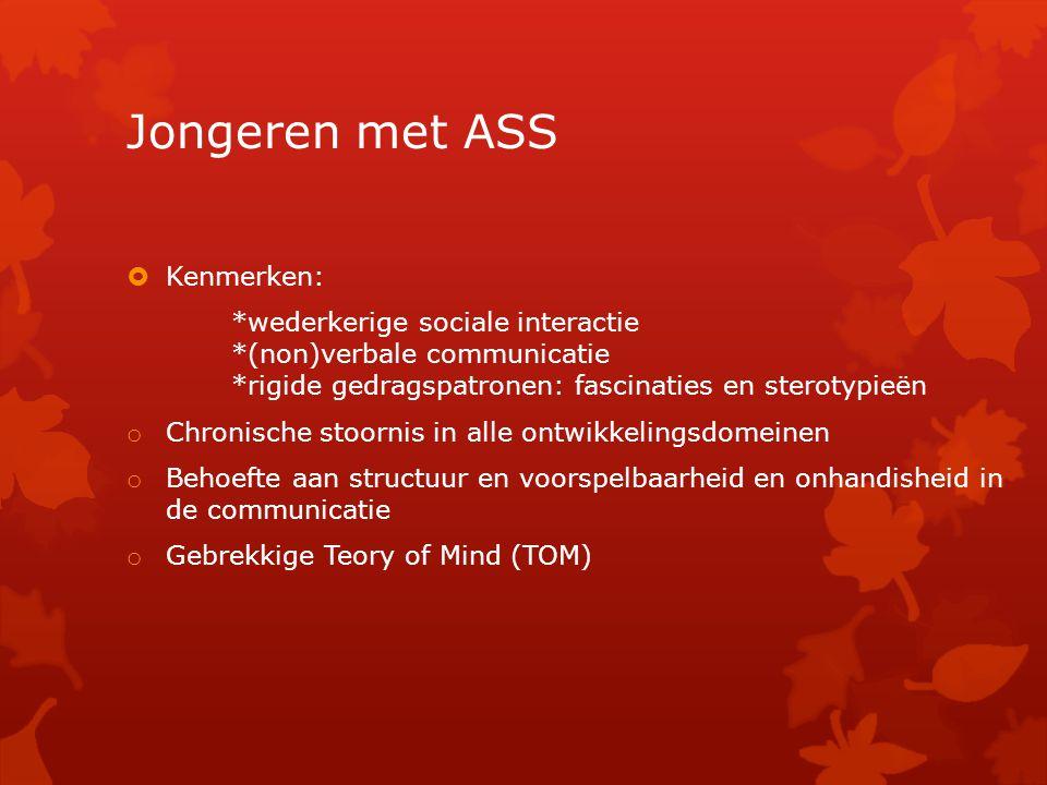 Jongeren met ASS  Kenmerken: *wederkerige sociale interactie *(non)verbale communicatie *rigide gedragspatronen: fascinaties en sterotypieën o Chroni