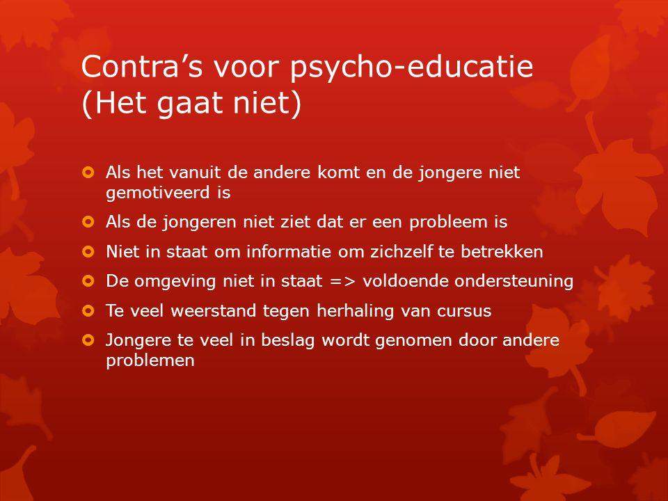 Contra's voor psycho-educatie (Het gaat niet)  Als het vanuit de andere komt en de jongere niet gemotiveerd is  Als de jongeren niet ziet dat er een