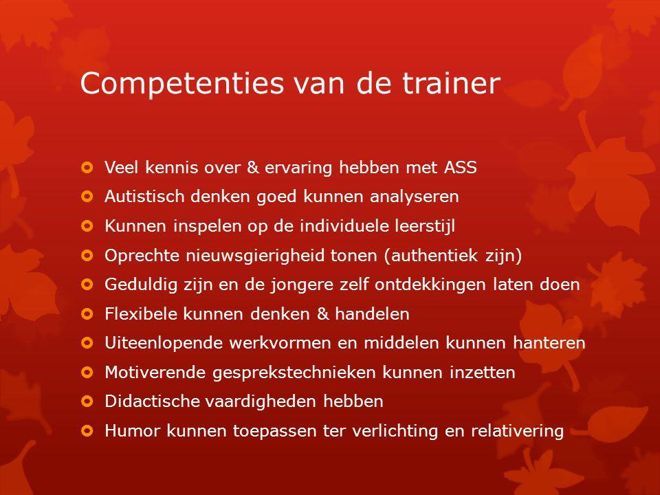 Competenties van de trainer  Veel kennis over & ervaring hebben met ASS  Autistisch denken goed kunnen analyseren  Kunnen inspelen op de individuel
