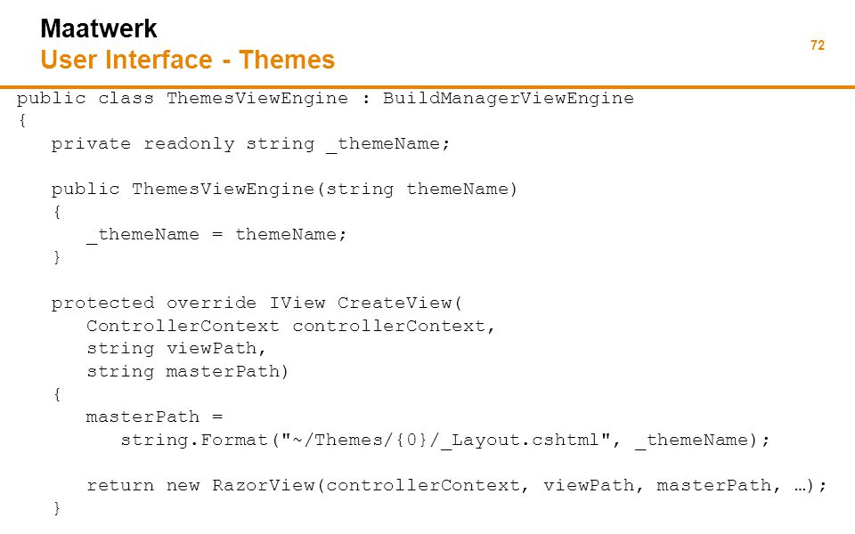 72 Maatwerk User Interface - Themes public class ThemesViewEngine : BuildManagerViewEngine { private readonly string _themeName; public ThemesViewEngine(string themeName) { _themeName = themeName; } protected override IView CreateView( ControllerContext controllerContext, string viewPath, string masterPath) { masterPath = string.Format( ~/Themes/{0}/_Layout.cshtml , _themeName); return new RazorView(controllerContext, viewPath, masterPath, …); }